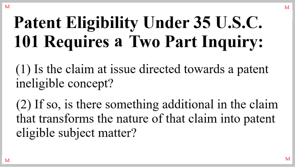 Determination as to whether the subject matter presented in a claim constitutes patent ineligible subject requires a two part inquiry. See Mayo Collaborative Services v. Prometheus Laboratories, Inc., 566 U.S. 66 (2012); see also Alice Corp. v. CLS Bank International, 573 U.S. 208 (2014)